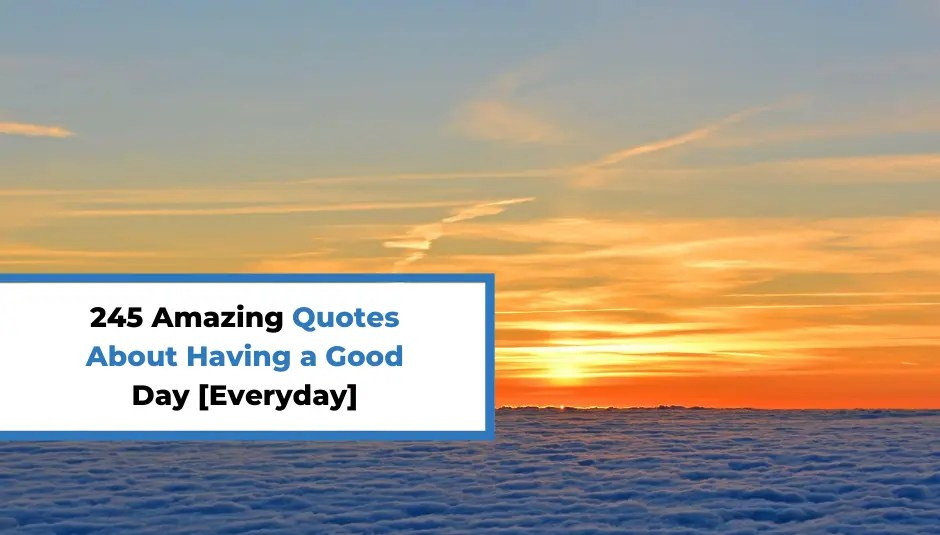 245 Amazing Quotes About Having a Good Day [Everyday]