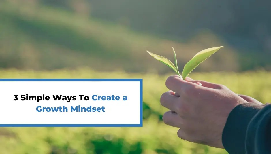 3 Simple Ways To Create a Growth Mindset