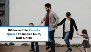 189 Incredible Parents Quotes To Inspire Mum, Dad & Kids