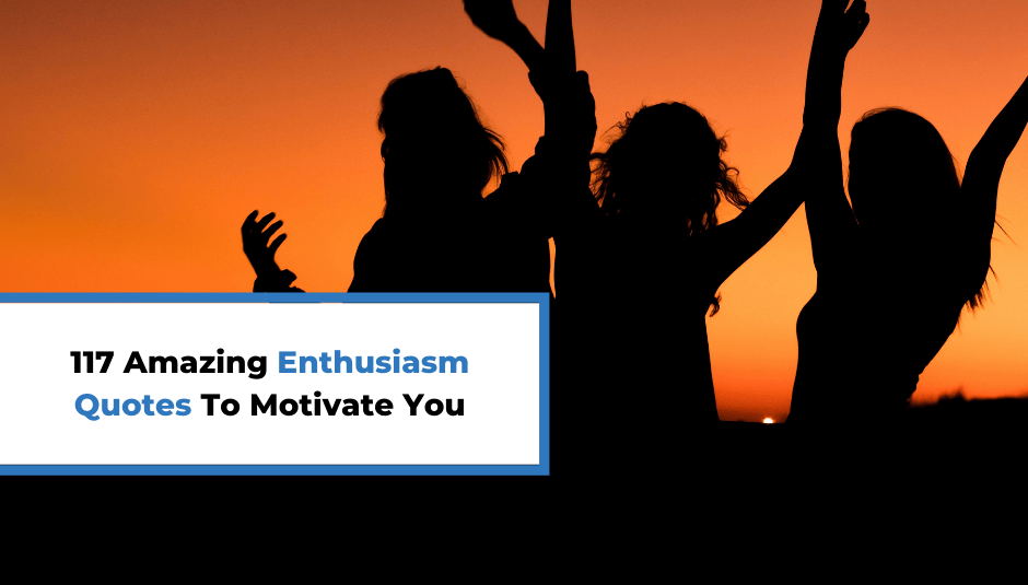 117 Amazing Enthusiasm Quotes To Motivate You