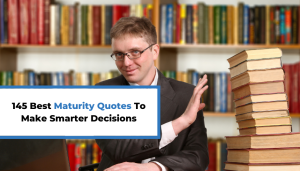145 Best Maturity Quotes To Make Smarter Decisions