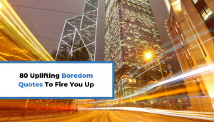 80 Uplifting Boredom Quotes To Fire You Up