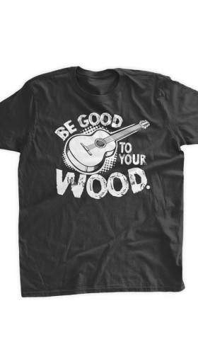 Be Good To Your Wood T-Shirt