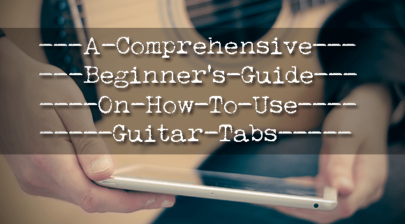 A Comprehensive Beginner's Guide on How To Read Guitar Tabs