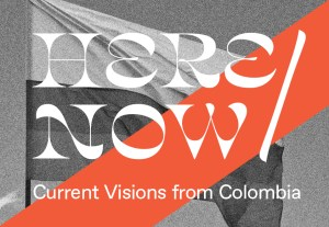 HERE/NOW: Current Visions from Colombia
