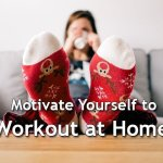 5 Tips to Motivate Yourself to Workout at Home
