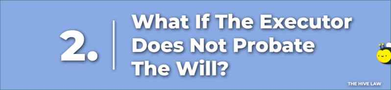What If The Executor Does Not Probate The Will - What Happens If A Will Is Not Probated - What Happens If You Don't Have A Will