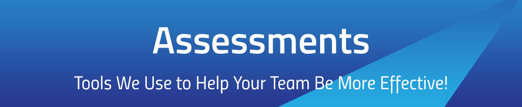 Assessments... Tools We Use to Help Your Team Be More Effective!