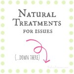 "natural treatments for common issues ""down there"""