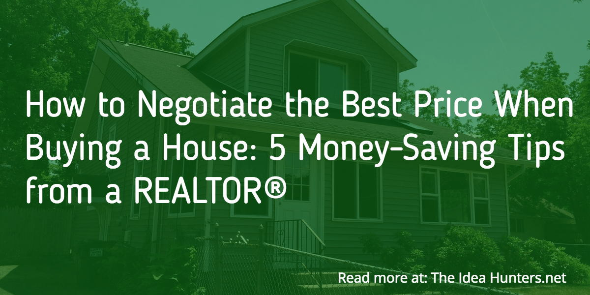 How to Negotiate the Best Price When Buying a House: 5 Money-Saving Tips from a REALTOR