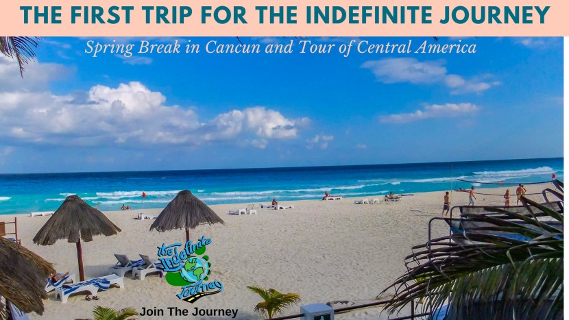 The First Trip for The Indefinite Journey- Spring Break in Cancun and Tour of Central America