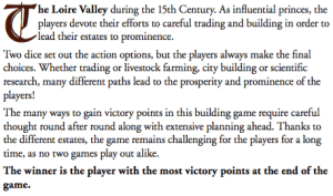 The Loire valley during the 15th Century. As influential princes, players devote their efforts to careful trading and building in order to lead their estates to prominence. Two dice set out the action options, but the players always make the nal choices. Whether trading or livestock farming, city building or scienti c research, many different paths lead to the prosperity and prominence of the players! The many ways to gain victory points in this building game require careful thought round after round along with extensive planning ahead. Thanks to the different estates, the game remains challenging for the players for a long time, as no two games play out alike. The winner is the player with the most victory points at the end of the game.