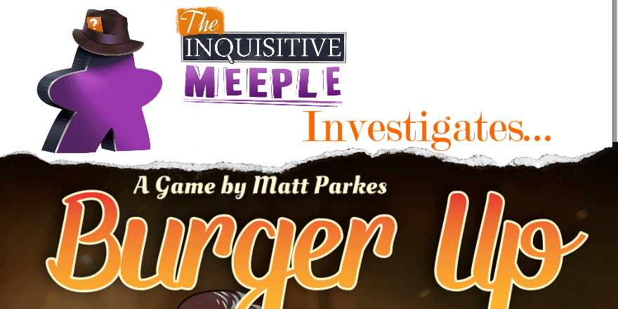 The Inquisitive Meeple Investigates... Burger Up