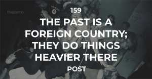 159 :: The Past Is A Foreign Country; They Do Things Heavier There.