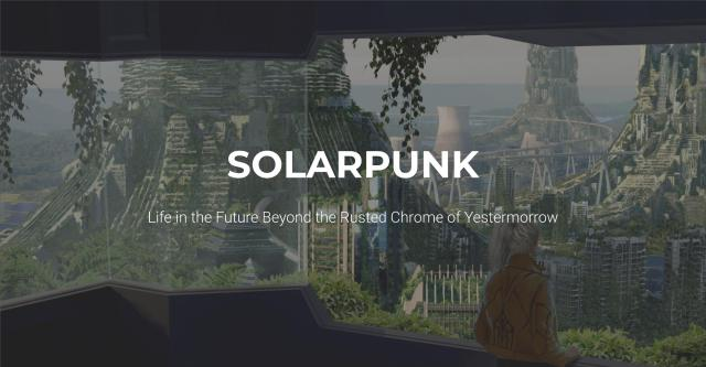 Solarpunk: Life In The Future Beyond The Rusted Chrome Of Yestermorrow