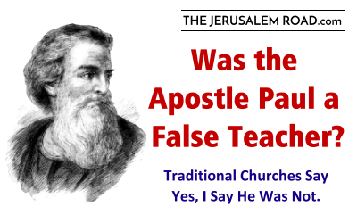 Was the Apostle Paul a False Teacher?  Traditional Churches Say Yes, but I Say He Was Not.
