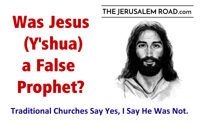 Was Jesus (Y'shua) a False Prophet? – Traditional Churches Say Yes!  I Say No.