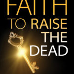 Faith To Raise The Dead — The Book Is Out!