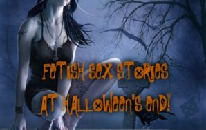 FETISH SEX STORIES – AT HALLOWEEN'S END!