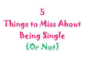 5 Thing to Miss About Being Single (Or Not)