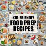 25+ Kid-Friendly Food Prep Recipes