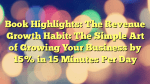 Book Highlights: The Revenue Growth Habit: The Simple Art of Growing Your Business by 15% in 15 Minutes Per Day