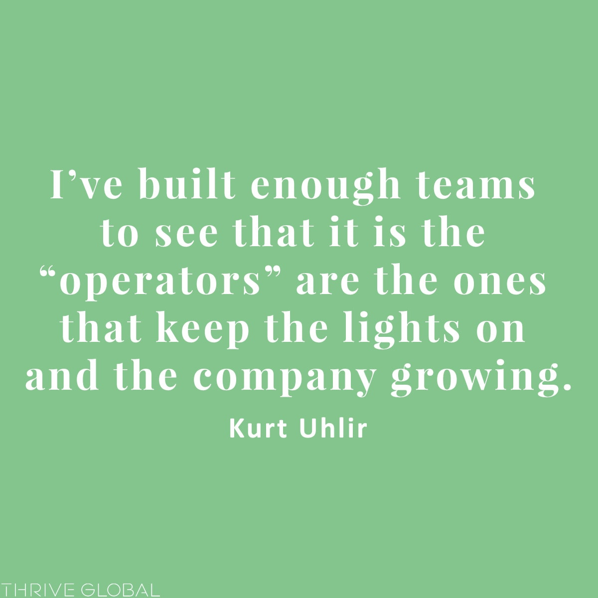 "I've built enough teams to see that it is the ""operators"" are the ones that keep the lights on and the company growing."