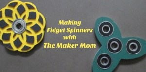 Fidget Spinners with The Maker Mom