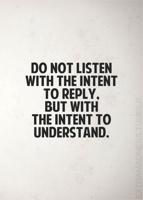 do not listen with the intent to reply but with intent to understand