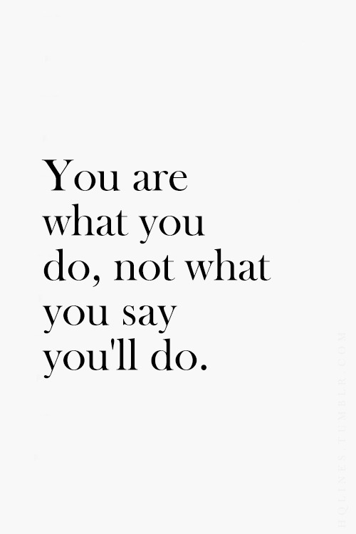 you are what you do not what you say you will do