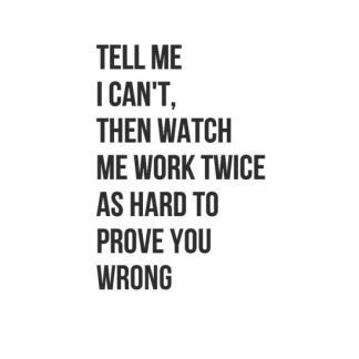 tell me I cant then watch me work twice as hard to prove you wrong