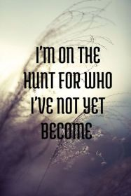 im on the hunt for who ive yet become