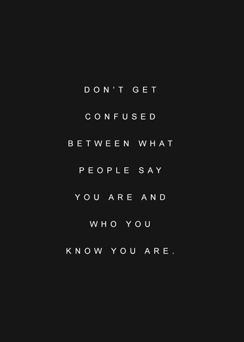 dont get confused between what people say you are and who you know you are