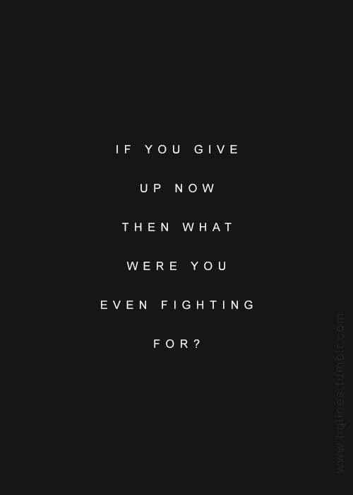if you give up now then what were you even fighting for