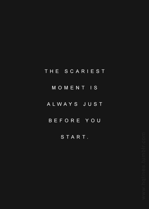 the scariest moment is always just before you start