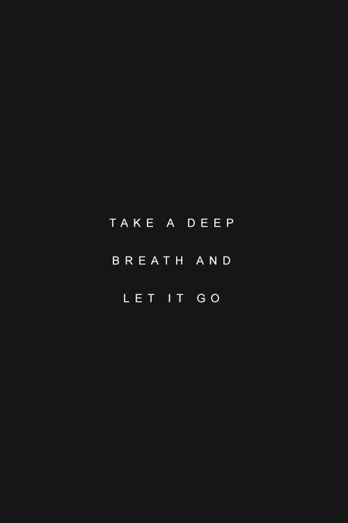take a deep breath and let it go