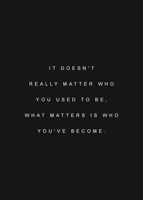 what matters is who you have become