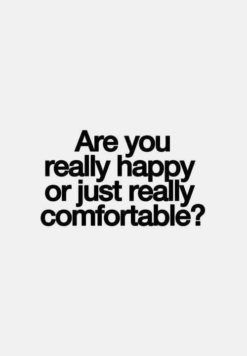 are you really happy or just really comfortable