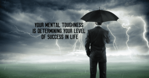 Your Mental Toughness is Determining Your Level of Success in Life