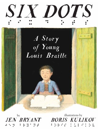 Six Dots: The Remarkable Life and Legacy of Child Inventor Louis Braille, Illustrated