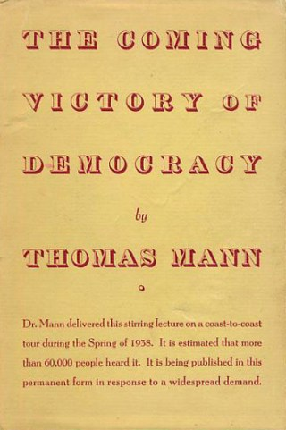 The Coming Victory of Democracy: Thomas Mann on Justice, Human Dignity, and the Need to Continually Renew Our Ideals