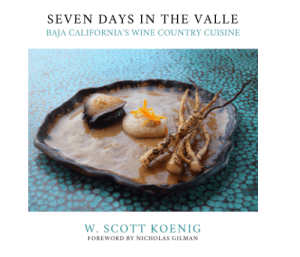 Seven Days in the Valle:Baja California's Wine Country Cuisine by W. Scott Koenig