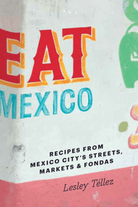 Eat Mexico by Lesley Tellez