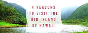 4 Reasons to Visit the Big Island of Hawaii Now
