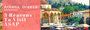Athens, Greece: 3 Reasons to Visit ASAP