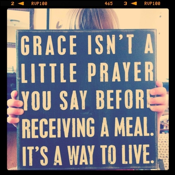 grace isnt a little prayer you say before receiving a meal, it's a way to live.