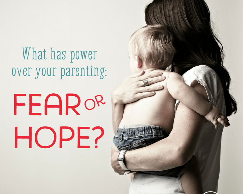 What Has Power Over Your Parenting: Fear or Hope?