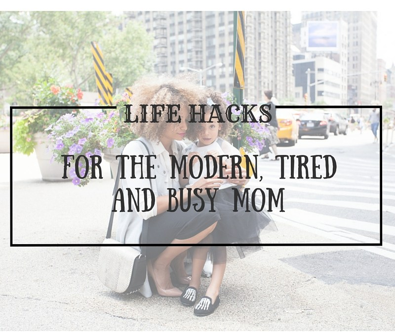 Life Hacks and Planning Tips For The Modern, Tired And Busy Mom