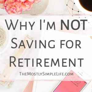 Why I'm Not Saving for Retirement