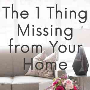 The 1 Thing Missing from Your Home